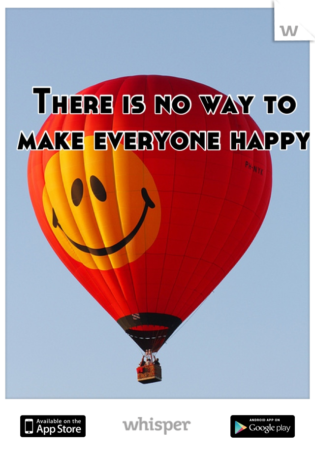 There is no way to make everyone happy