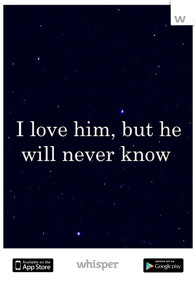 I love him, but he will never know