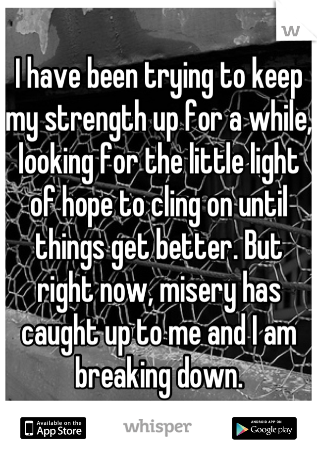 I have been trying to keep my strength up for a while, looking for the little light of hope to cling on until things get better. But right now, misery has caught up to me and I am breaking down.