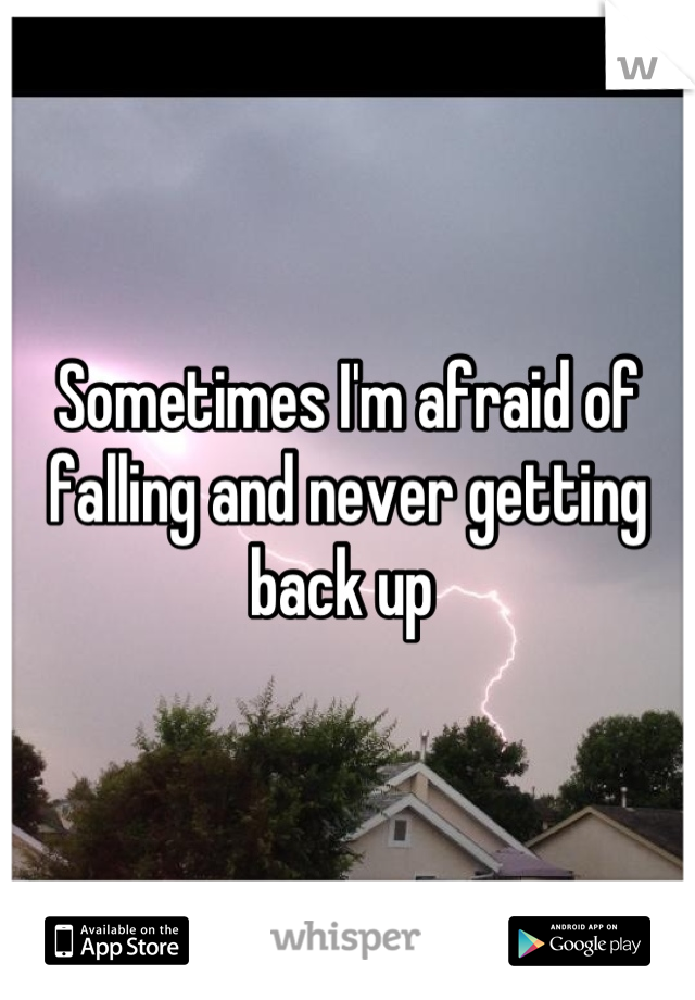 Sometimes I'm afraid of falling and never getting back up