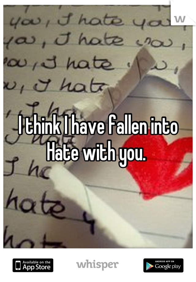 I think I have fallen into Hate with you.