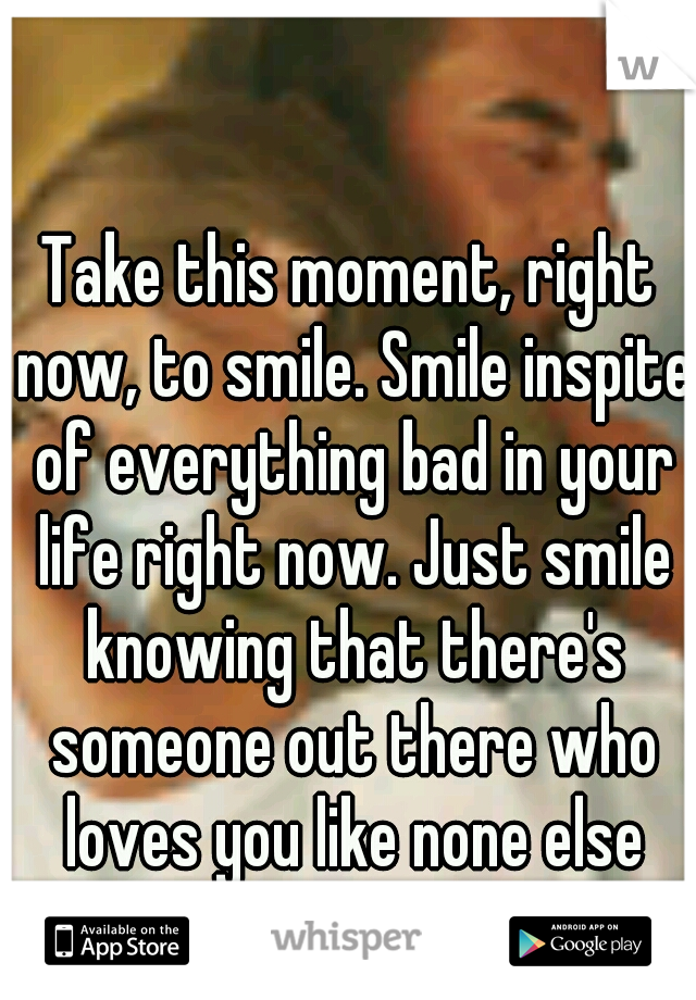 Take this moment, right now, to smile. Smile inspite of everything bad in your life right now. Just smile knowing that there's someone out there who loves you like none else can.