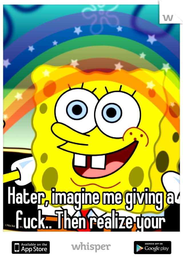Hater, imagine me giving a fuck.. Then realize your just imagining things