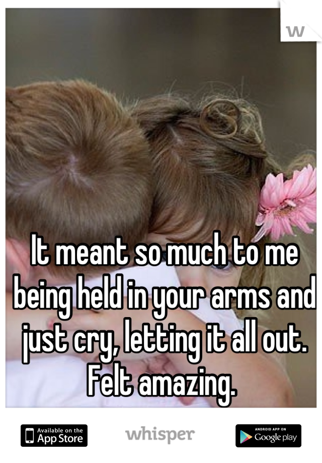 It meant so much to me being held in your arms and just cry, letting it all out. Felt amazing.