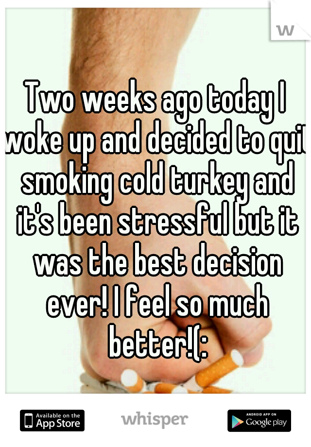 Two weeks ago today I woke up and decided to quit smoking cold turkey and  it's ...