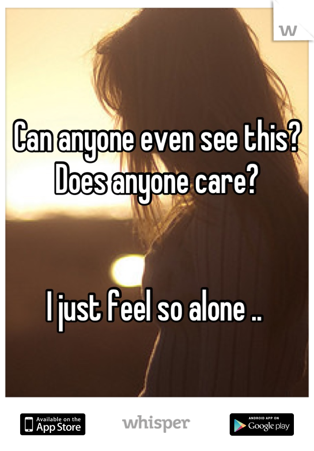 Can anyone even see this? Does anyone care?    I just feel so alone ..