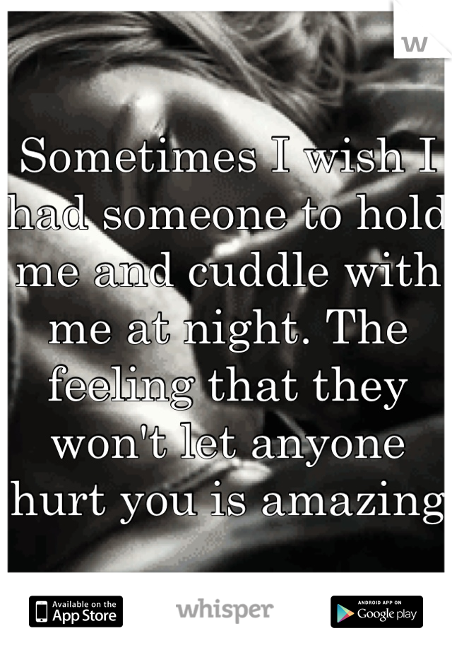 Sometimes I wish I had someone to hold me and cuddle with me at night. The feeling that they won't let anyone hurt you is amazing