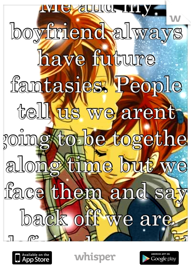Me and my boyfriend always have future fantasies. People tell us we arent going to be together along time but we face them and say back off we are definately one and we will be together! <3