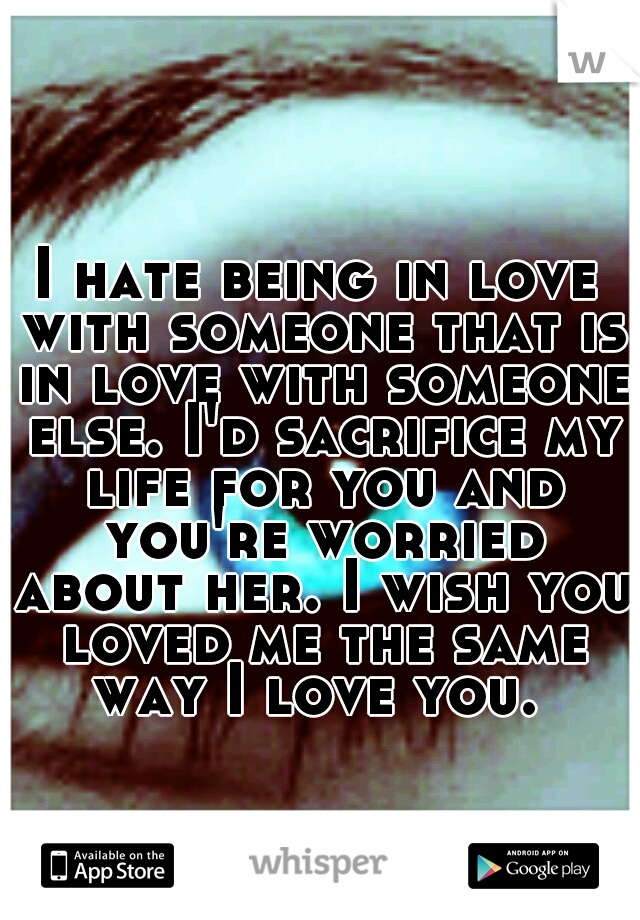 I hate being in love with someone that is in love with ...