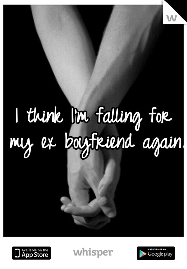 I think I'm falling for my ex boyfriend again.