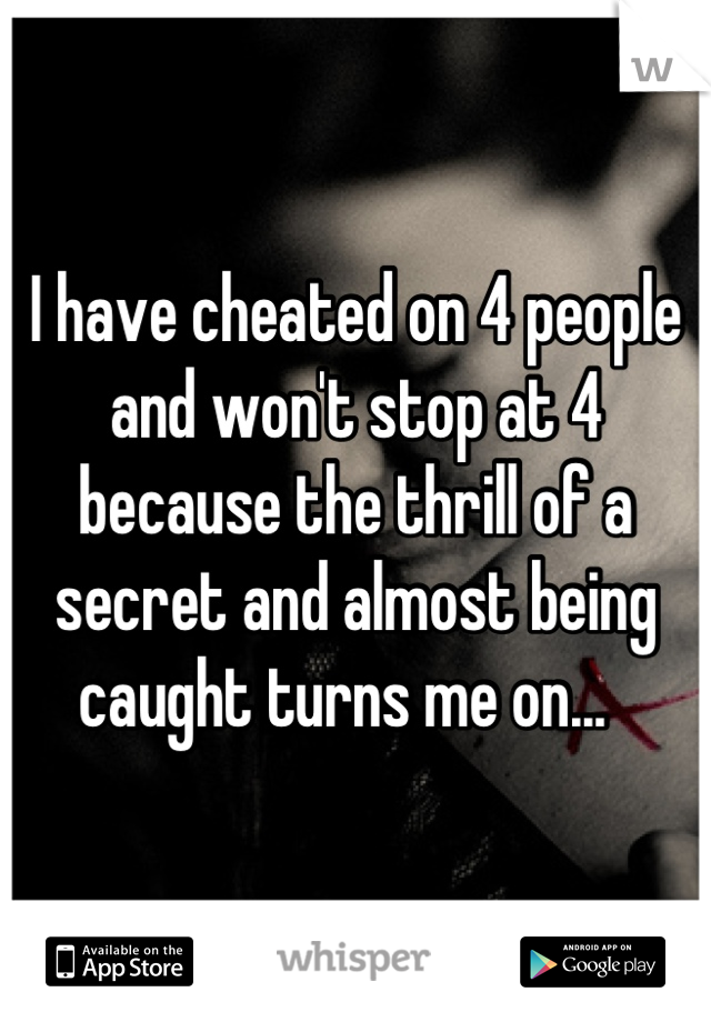 I have cheated on 4 people and won't stop at 4 because the thrill of a secret and almost being caught turns me on...