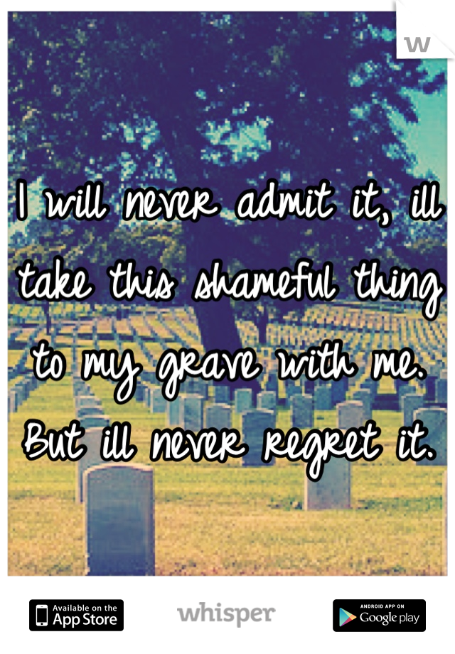 I will never admit it, ill take this shameful thing to my grave with me. But ill never regret it.