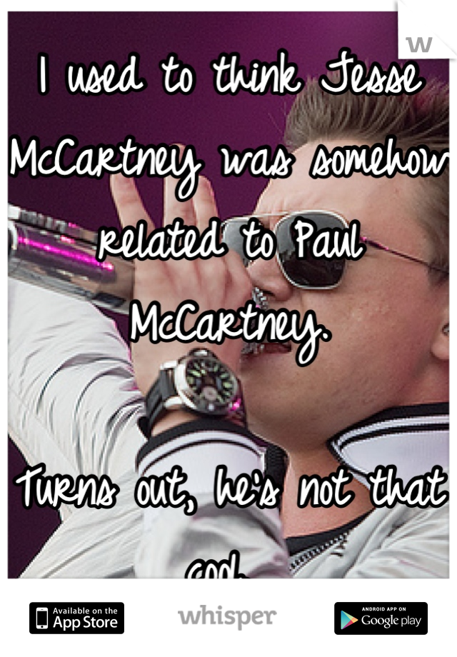I used to think Jesse McCartney was somehow related to Paul McCartney.   Turns out, he's not that cool.