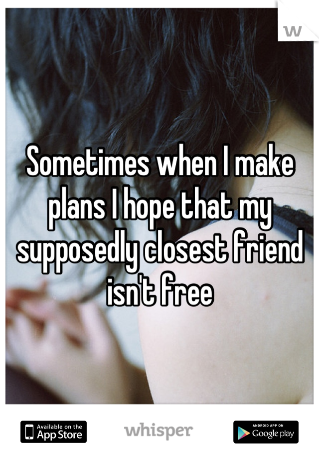 Sometimes when I make plans I hope that my supposedly closest friend isn't free