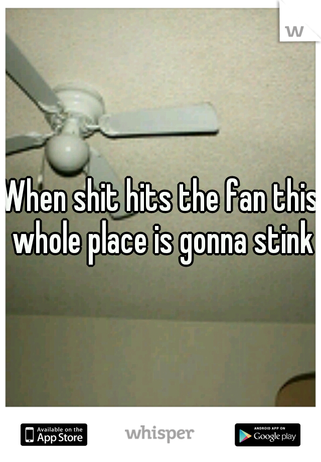 When shit hits the fan this whole place is gonna stink