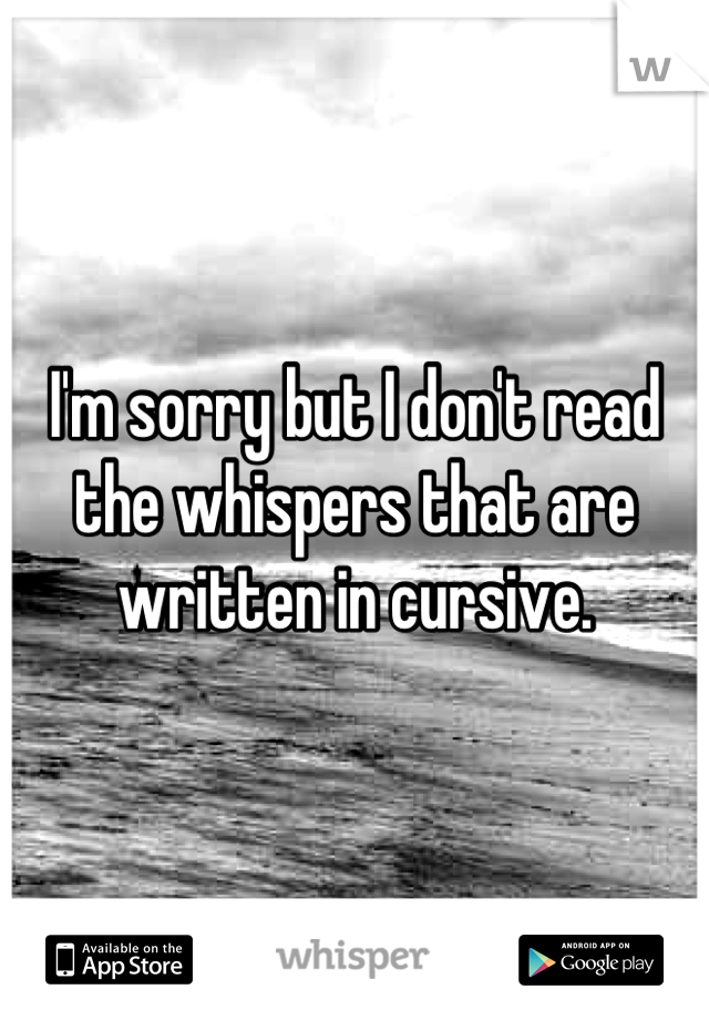 I'm sorry but I don't read the whispers that are written in cursive.