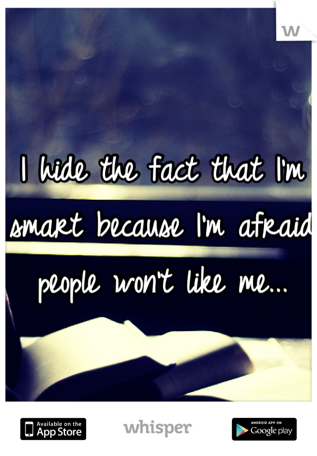 I hide the fact that I'm smart because I'm afraid people won't like me...