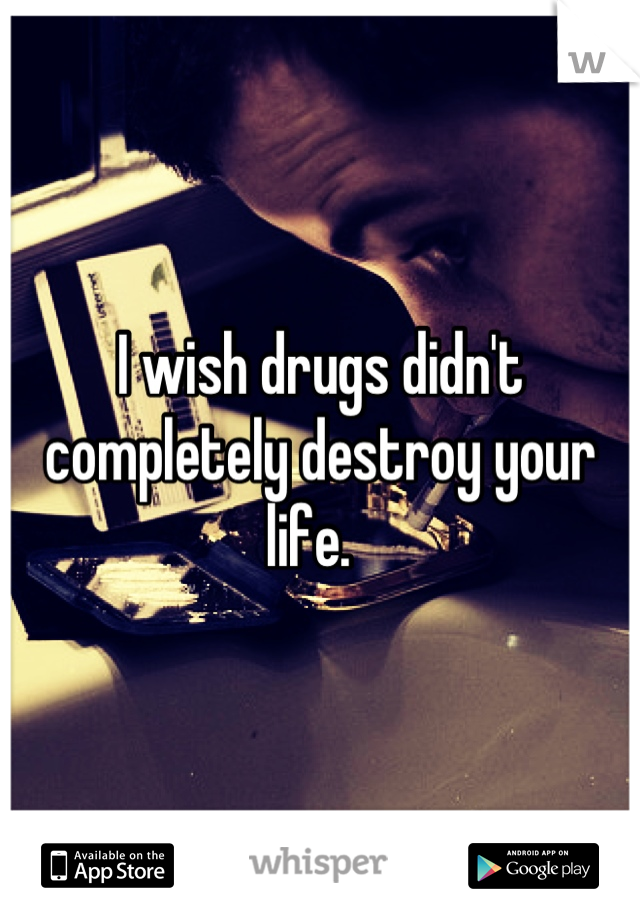I wish drugs didn't completely destroy your life.