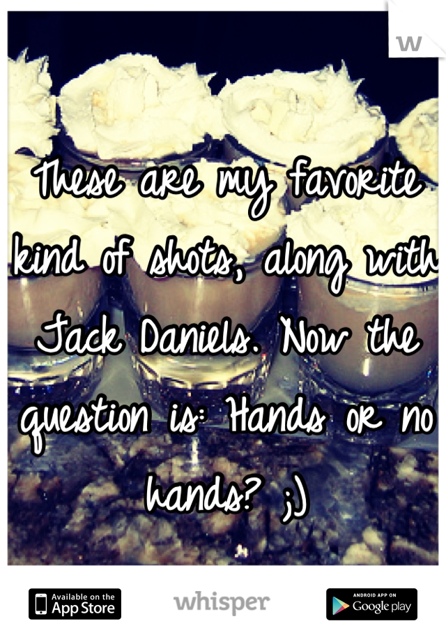 These are my favorite kind of shots, along with Jack Daniels. Now the question is: Hands or no hands? ;)