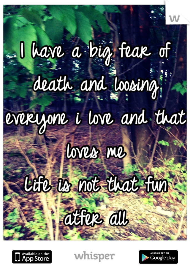 I have a big fear of death and loosing everyone i love and that loves me  Life is not that fun atfer all