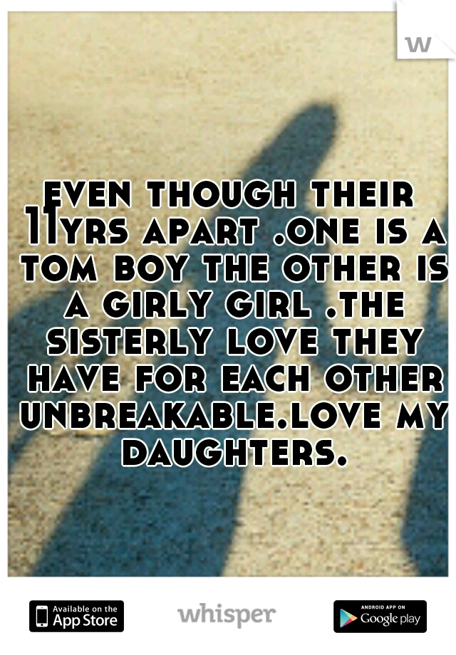 even though their 11yrs apart .one is a tom boy the other is a girly girl .the sisterly love they have for each other unbreakable.love my daughters.