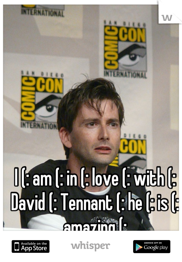 I (: am (: in (: love (: with (: David (: Tennant (: he (: is (: amazing (: