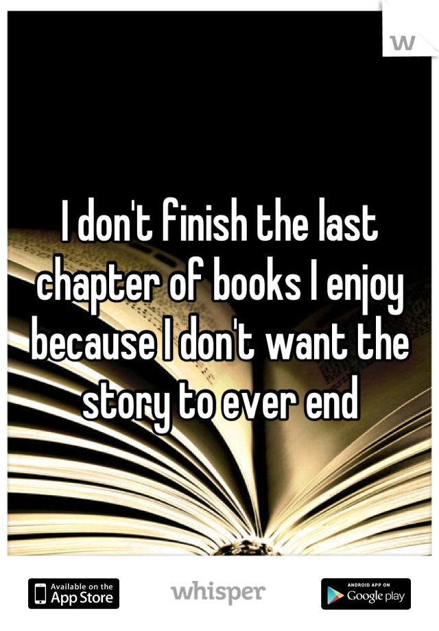 I don't finish the last chapter of books I enjoy because I don't want the story to ever end