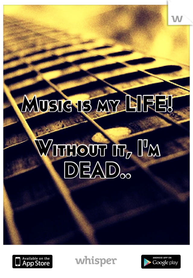Music is my LIFE!   Without it, I'm DEAD..