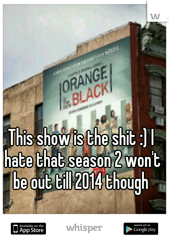 This show is the shit :) I hate that season 2 won't be out till 2014 though