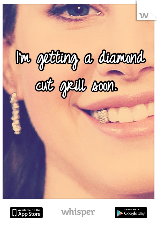 I'm getting a diamond cut grill soon.