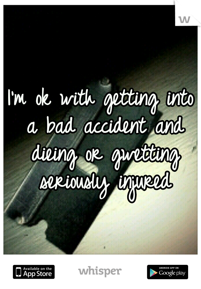 I'm ok with getting into a bad accident and dieing or gwetting seriously injured