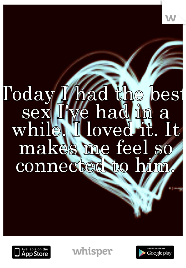 Today I had the best sex I've had in a while. I loved it. It makes me feel so connected to him.