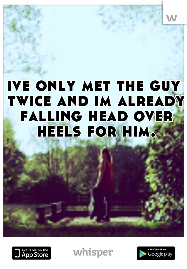 ive only met the guy twice and im already falling head over heels for him.