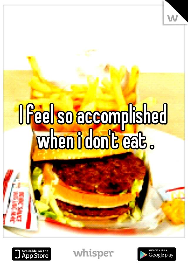 I feel so accomplished when i don't eat .