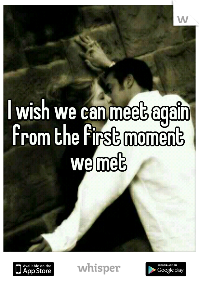 I wish we can meet again from the first moment  we met