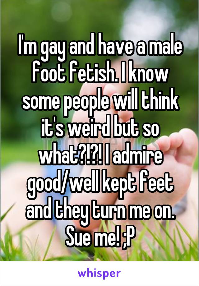 I'm gay and have a male foot fetish. I know some people will think it's weird but so what?!?! I admire good/well kept feet and they turn me on. Sue me! ;P