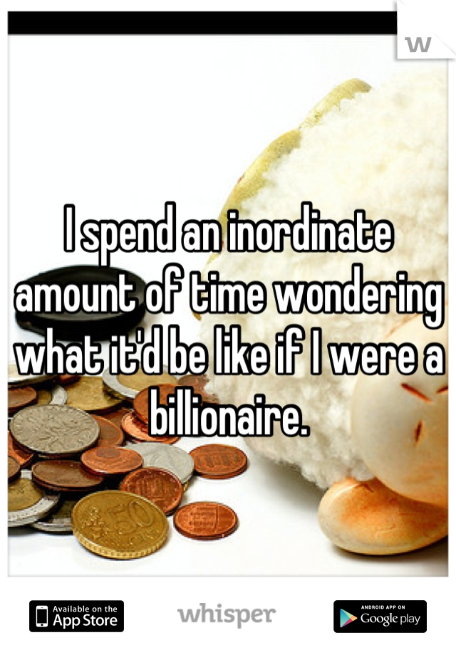 I spend an inordinate amount of time wondering what it'd be like if I were a billionaire.