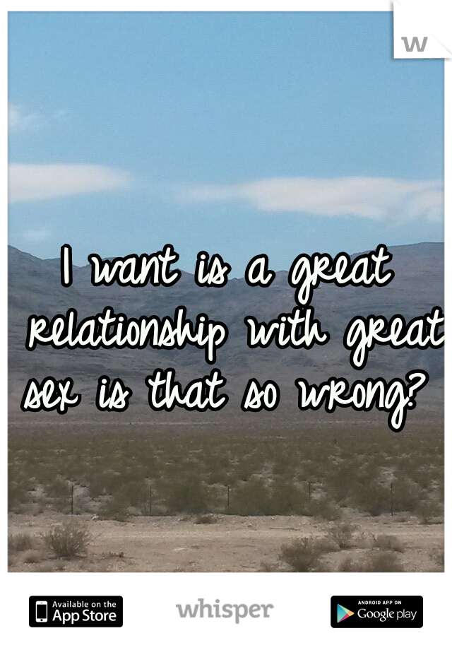 I want is a great relationship with great sex is that so wrong?