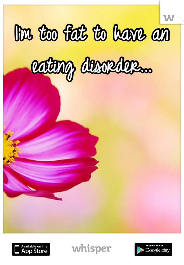 I'm too fat to have an eating disorder...