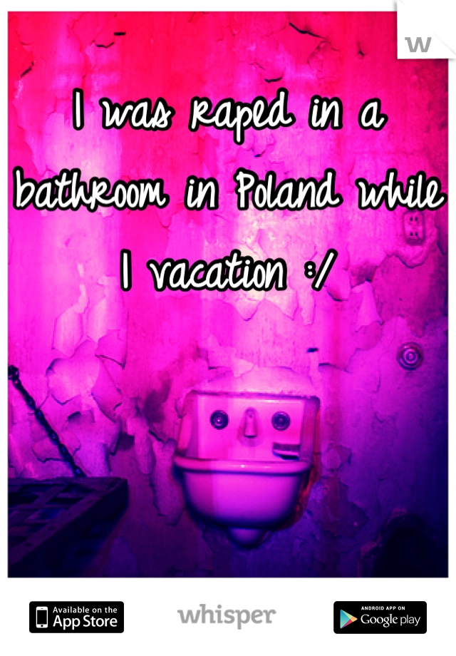 I was raped in a bathroom in Poland while I vacation :/