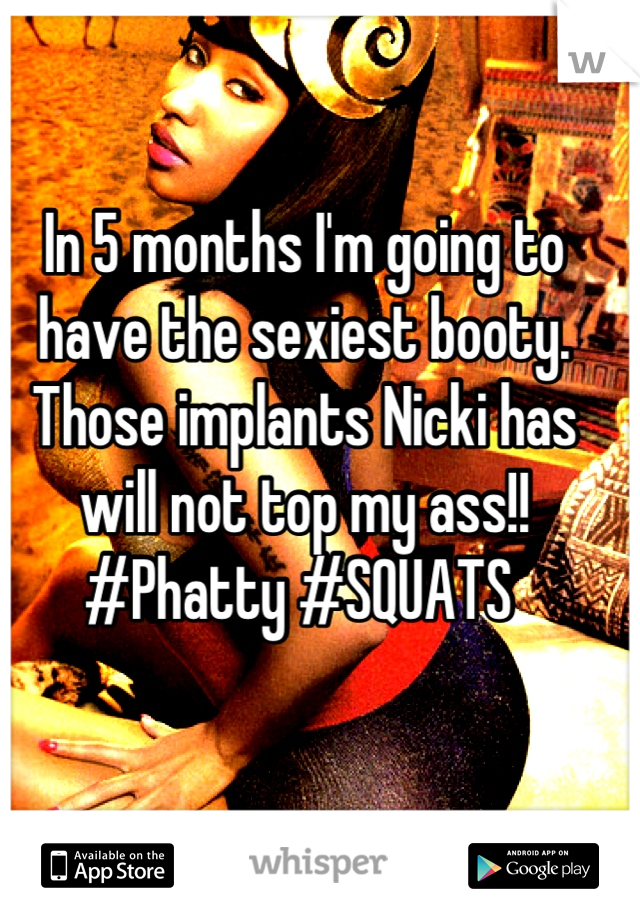 In 5 months I'm going to have the sexiest booty. Those implants Nicki has will not top my ass!! #Phatty #SQUATS