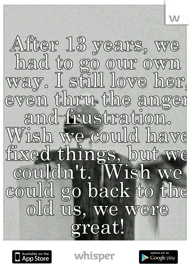 After 13 years, we had to go our own way. I still love her, even thru the anger and frustration. Wish we could have fixed things, but we couldn't.  Wish we could go back to the old us, we were great!