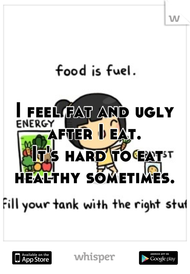 I feel fat and ugly after I eat.  It's hard to eat healthy sometimes.