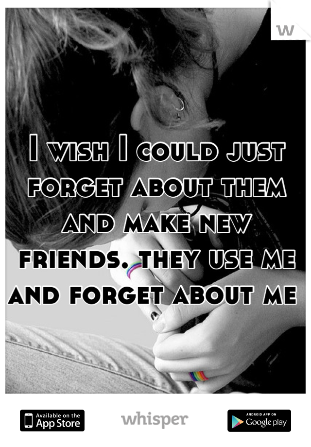 I wish I could just forget about them and make new friends. they use me and forget about me