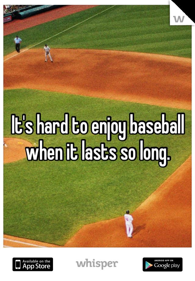 It's hard to enjoy baseball when it lasts so long.