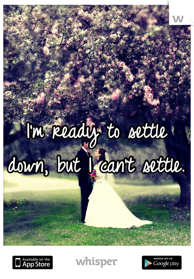 I'm ready to settle down, but I can't settle.