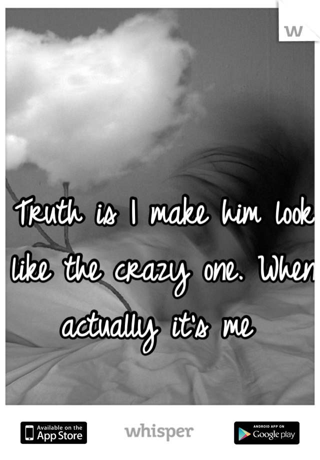 Truth is I make him look like the crazy one. When actually it's me