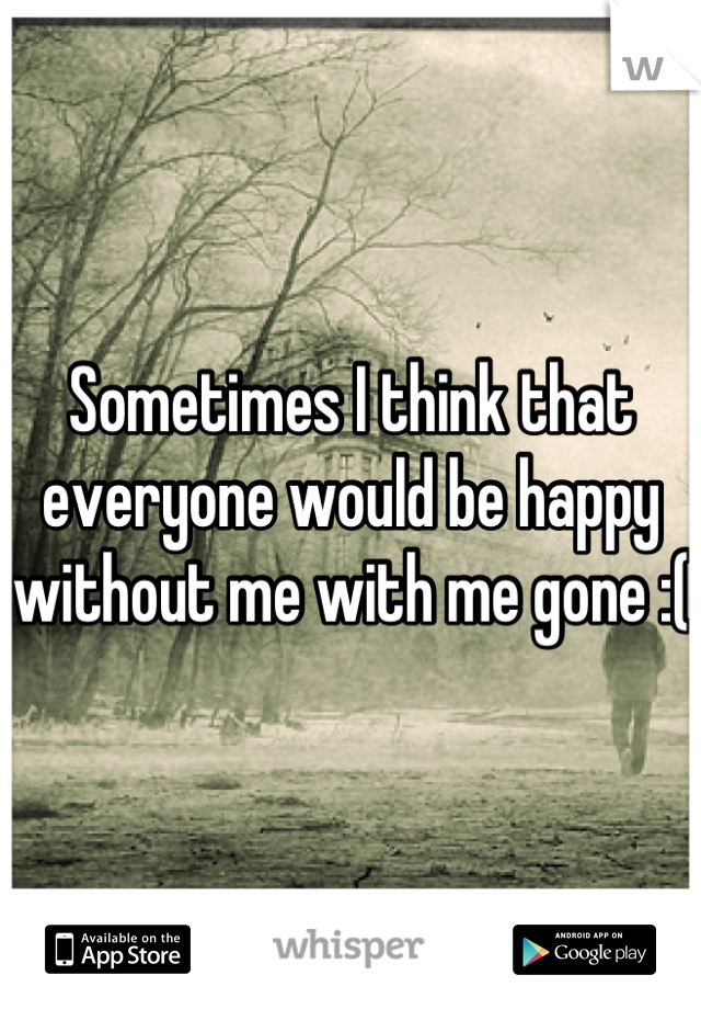 Sometimes I think that everyone would be happy without me with me gone :(