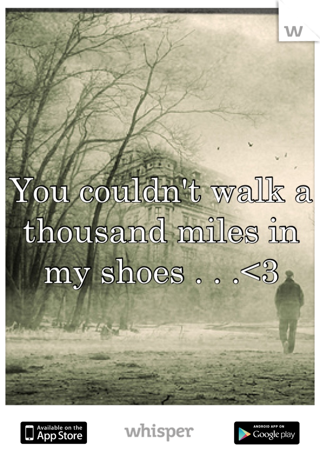 You couldn't walk a thousand miles in my shoes . . .<3