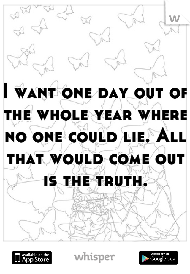 I want one day out of the whole year where no one could lie. All that would come out is the truth.